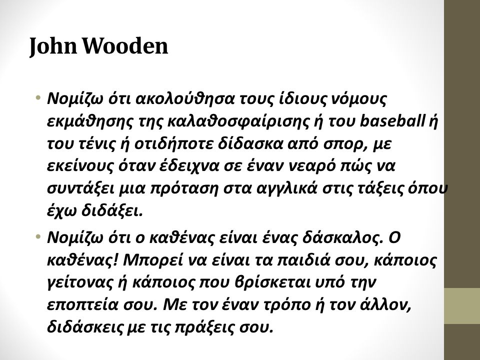 John Wooden Νομίζω ότι ακολούθησα τους ίδιους νόμους εκμάθησης της καλαθοσφαίρισης ή του baseball ή του τένις ή οτιδήποτε δίδασκα από σπορ, με εκείνους όταν έδειχνα σε έναν νεαρό πώς να συντάξει μια πρόταση στα αγγλικά στις τάξεις όπου έχω διδάξει.