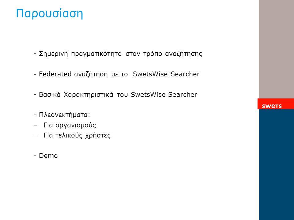 Παρουσίαση - Σημερινή πραγματικότητα στον τρόπο αναζήτησης - Federated αναζήτηση με το SwetsWise Searcher - Βασικά Χαρακτηριστικά του SwetsWise Searcher - Πλεονεκτήματα: – Για οργανισμούς – Για τελικούς χρήστες - Demo
