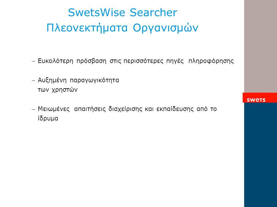 SwetsWise Searcher Πλεονεκτήματα Οργανισμών – Ευκολότερη πρόσβαση στις περισσότερες πηγές πληροφόρησης – Αυξημένη παραγωγικότητα των χρηστών – Μειωμένες απαιτήσεις διαχείρισης και εκπαίδευσης από το ίδρυμα