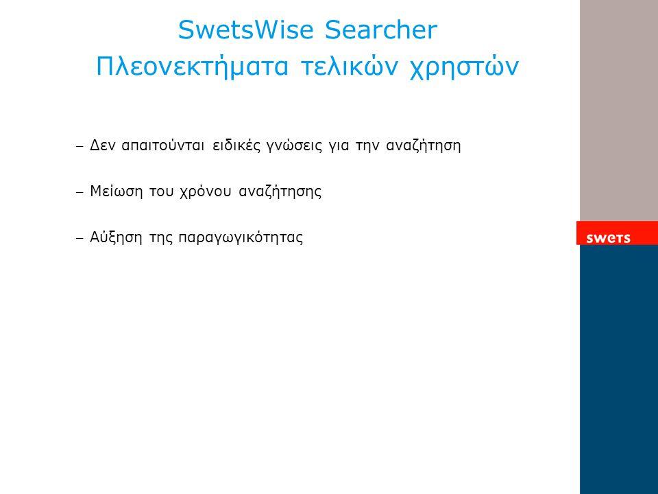 SwetsWise Searcher Πλεονεκτήματα τελικών χρηστών – Δεν απαιτούνται ειδικές γνώσεις για την αναζήτηση – Μείωση του χρόνου αναζήτησης – Αύξηση της παραγωγικότητας
