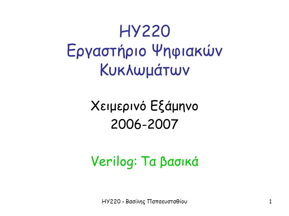 ΗΥ220 - Βασίλης Παπαευσταθίου1 ΗΥ220 Εργαστήριο Ψηφιακών Κυκλωμάτων Χειμερινό Εξάμηνο 2006-2007 Verilog: Τα βασικά