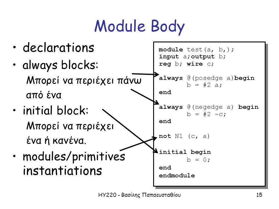 ΗΥ220 - Βασίλης Παπαευσταθίου15 Module Body declarations always blocks: Μπορεί να περιέχει πάνω από ένα initial block: Μπορεί να περιέχει ένα ή κανένα