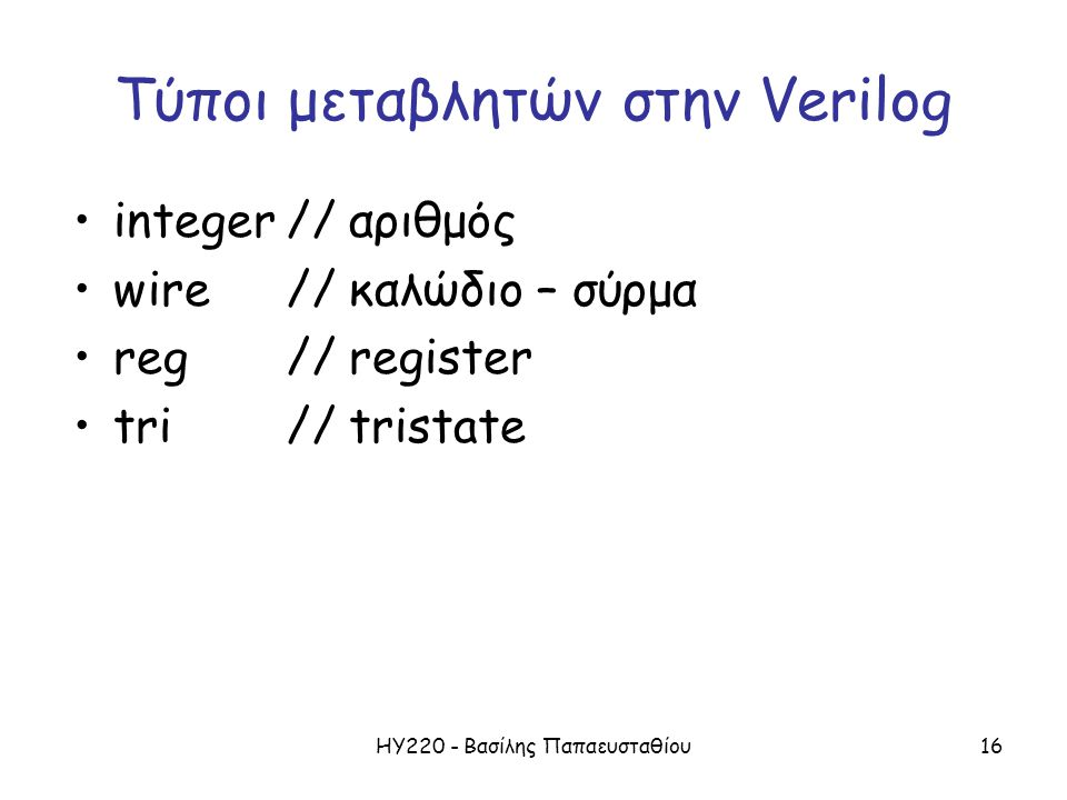 ΗΥ220 - Βασίλης Παπαευσταθίου16 Τύποι μεταβλητών στην Verilog integer// αριθμός wire // καλώδιο – σύρμα reg// register tri// tristate