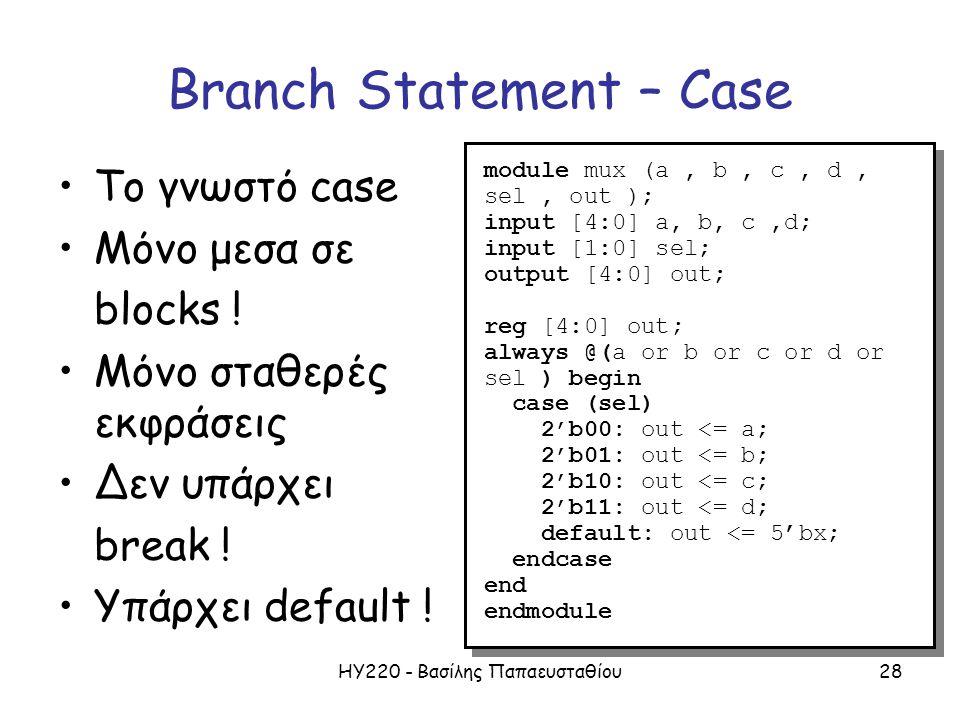 ΗΥ220 - Βασίλης Παπαευσταθίου28 Branch Statement – Case Το γνωστό case Μόνο μεσα σε blocks ! Μόνο σταθερές εκφράσεις Δεν υπάρχει break ! Υπάρχει defau