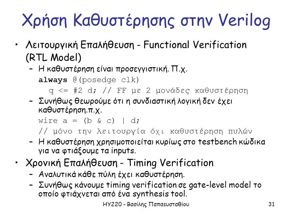 ΗΥ220 - Βασίλης Παπαευσταθίου31 Χρήση Καθυστέρησης στην Verilog Λειτουργική Επαλήθευση - Functional Verification (RTL Model) –Η καθυστέρηση είναι προσεγγιστική.