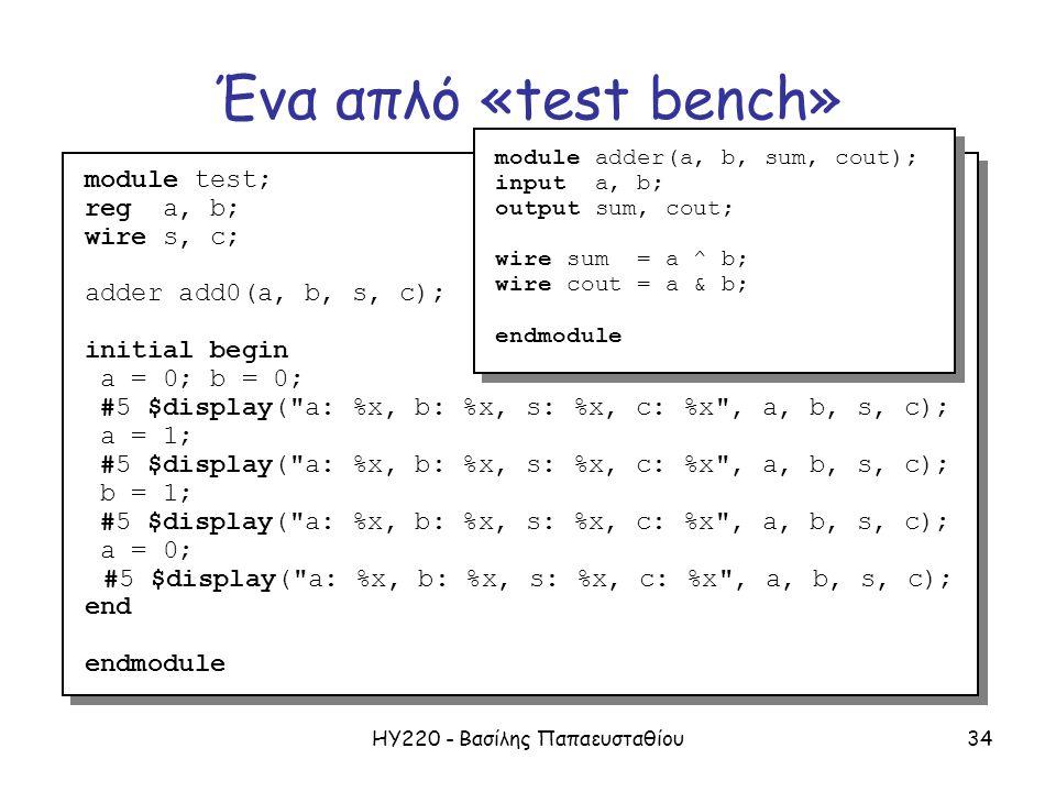 ΗΥ220 - Βασίλης Παπαευσταθίου34 Ένα απλό «test bench» module test; reg a, b; wire s, c; adder add0(a, b, s, c); initial begin a = 0; b = 0; #5 $display( a: %x, b: %x, s: %x, c: %x , a, b, s, c); a = 1; #5 $display( a: %x, b: %x, s: %x, c: %x , a, b, s, c); b = 1; #5 $display( a: %x, b: %x, s: %x, c: %x , a, b, s, c); a = 0; #5 $display( a: %x, b: %x, s: %x, c: %x , a, b, s, c); end endmodule module test; reg a, b; wire s, c; adder add0(a, b, s, c); initial begin a = 0; b = 0; #5 $display( a: %x, b: %x, s: %x, c: %x , a, b, s, c); a = 1; #5 $display( a: %x, b: %x, s: %x, c: %x , a, b, s, c); b = 1; #5 $display( a: %x, b: %x, s: %x, c: %x , a, b, s, c); a = 0; #5 $display( a: %x, b: %x, s: %x, c: %x , a, b, s, c); end endmodule module adder(a, b, sum, cout); input a, b; output sum, cout; wire sum = a ^ b; wire cout = a & b; endmodule module adder(a, b, sum, cout); input a, b; output sum, cout; wire sum = a ^ b; wire cout = a & b; endmodule