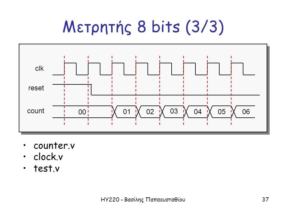 ΗΥ220 - Βασίλης Παπαευσταθίου37 Μετρητής 8 bits (3/3) 00 01060402 03 05 clk reset count counter.v clock.v test.v