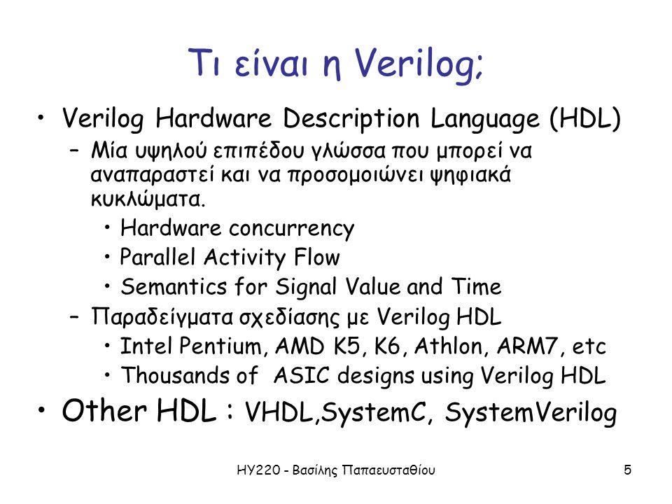 ΗΥ220 - Βασίλης Παπαευσταθίου5 Τι είναι η Verilog; Verilog Hardware Description Language (HDL) –Μία υψηλού επιπέδου γλώσσα που μπορεί να αναπαραστεί κ