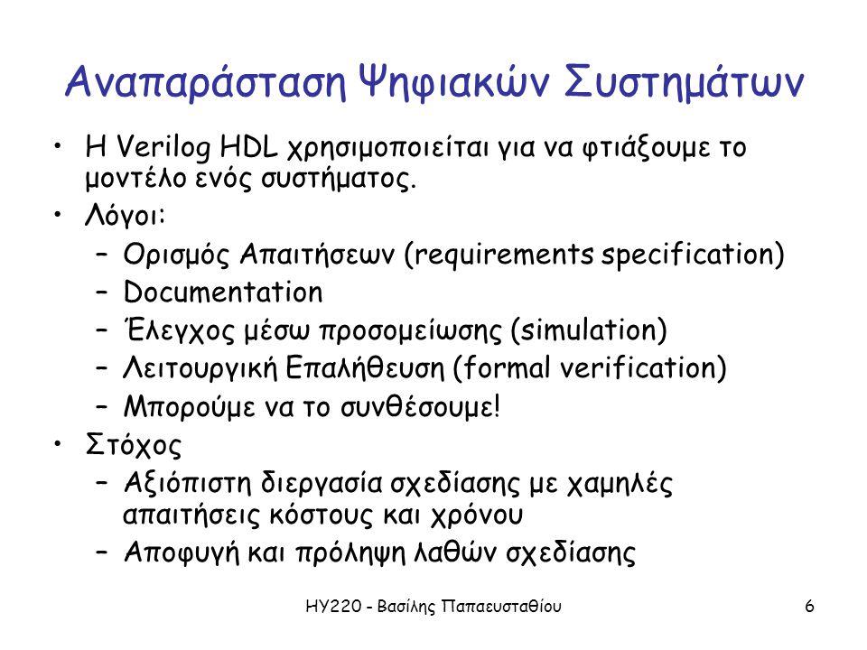 ΗΥ220 - Βασίλης Παπαευσταθίου6 Αναπαράσταση Ψηφιακών Συστημάτων H Verilog HDL χρησιμοποιείται για να φτιάξουμε το μοντέλο ενός συστήματος. Λόγοι: –Ορι