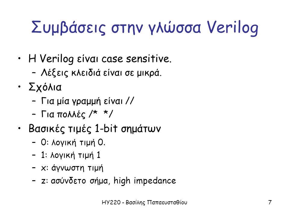 ΗΥ220 - Βασίλης Παπαευσταθίου7 Συμβάσεις στην γλώσσα Verilog Η Verilog είναι case sensitive. –Λέξεις κλειδιά είναι σε μικρά. Σχόλια –Για μία γραμμή εί