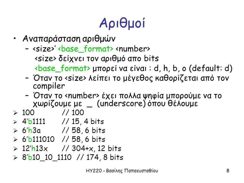 ΗΥ220 - Βασίλης Παπαευσταθίου8 Αριθμοί Αναπαράσταση αριθμών – ' δείχνει τον αριθμό απο bits μπορεί να είναι : d, h, b, o (default: d) –Όταν το λείπει το μέγεθος καθορίζεται από τον compiler –Όταν το έχει πολλα ψηφία μπορούμε να το χωρίζουμε με _ (underscore) όπου θέλουμε  100// 100  4'b1111// 15, 4 bits  6'h3a// 58, 6 bits  6'b111010// 58, 6 bits  12'h13x// 304+x, 12 bits  8'b10_10_1110 // 174, 8 bits