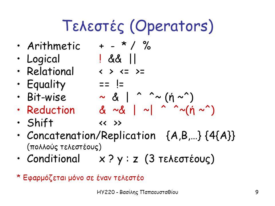ΗΥ220 - Βασίλης Παπαευσταθίου9 Τελεστές (Operators) Arithmetic + - * / % Logical ! && || Relational = Equality == != Bit-wise~ & | ^ ^~ (ή ~^) Reducti