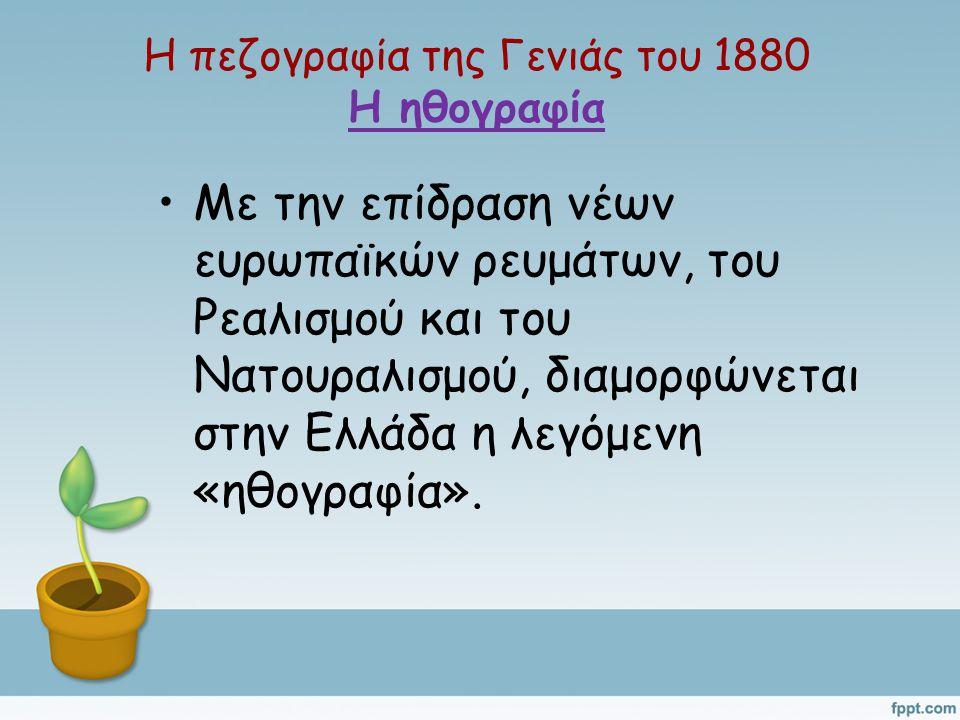 Η πεζογραφία της Γενιάς του 1880 Η ηθογραφία Με την επίδραση νέων ευρωπαϊκών ρευμάτων, του Ρεαλισμού και του Νατουραλισμού, διαμορφώνεται στην Ελλάδα