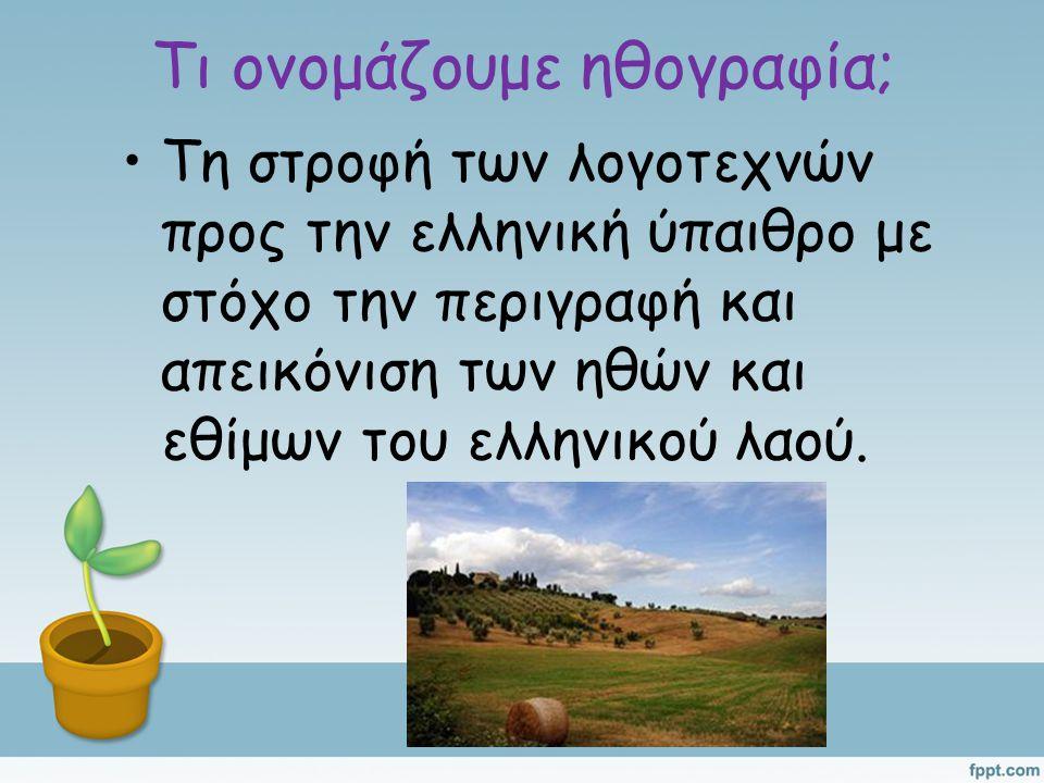 Τι ονομάζουμε ηθογραφία; Τη στροφή των λογοτεχνών προς την ελληνική ύπαιθρο με στόχο την περιγραφή και απεικόνιση των ηθών και εθίμων του ελληνικού λα
