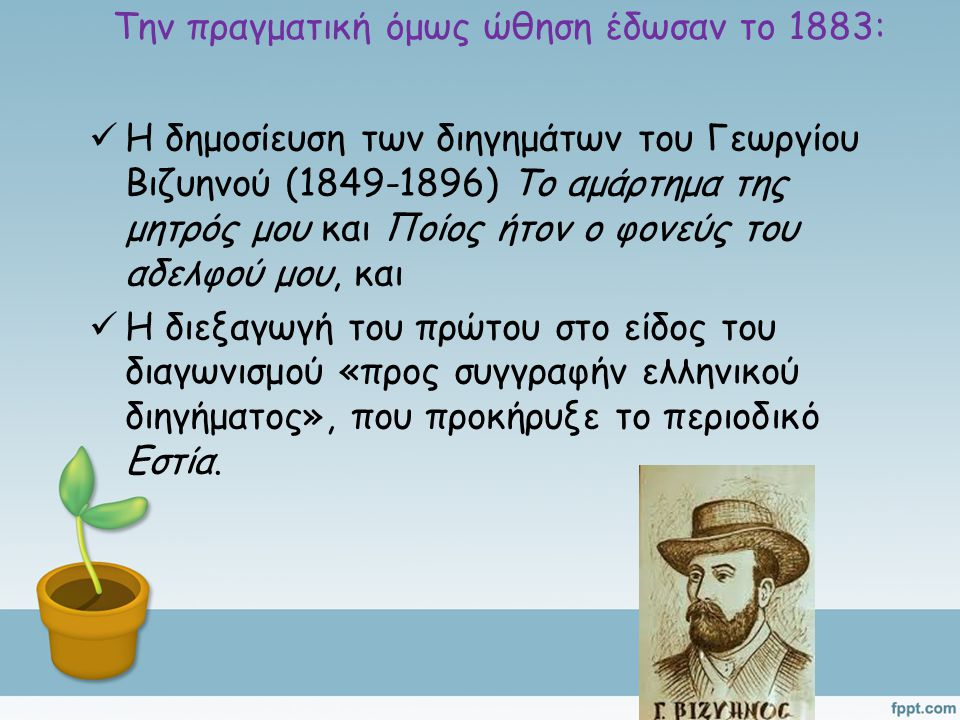 Την πραγματική όμως ώθηση έδωσαν το 1883: Η δημοσίευση των διηγημάτων του Γεωργίου Βιζυηνού (1849-1896) Το αμάρτημα της μητρός μου και Ποίος ήτον ο φονεύς του αδελφού μου, και Η διεξαγωγή του πρώτου στο είδος του διαγωνισμού «προς συγγραφήν ελληνικού διηγήματος», που προκήρυξε το περιοδικό Εστία.