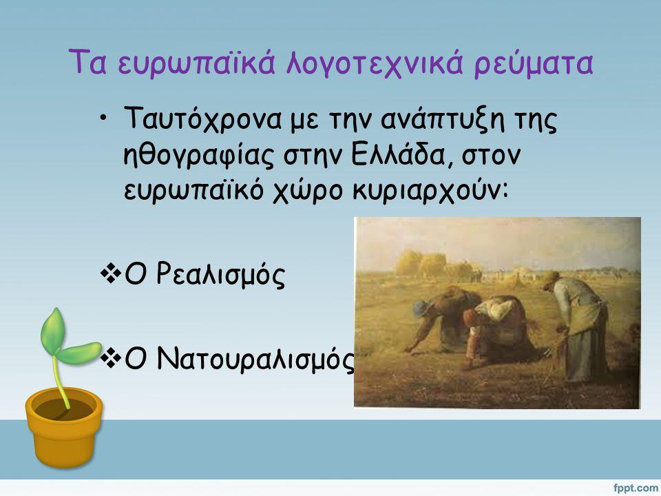Τα ευρωπαϊκά λογοτεχνικά ρεύματα Ταυτόχρονα με την ανάπτυξη της ηθογραφίας στην Ελλάδα, στον ευρωπαϊκό χώρο κυριαρχούν:  Ο Ρεαλισμός  Ο Νατουραλισμός