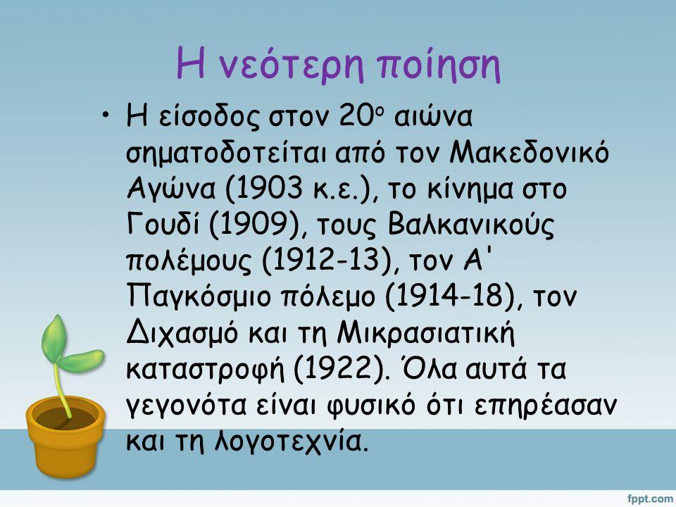 Η νεότερη ποίηση Η είσοδος στον 20 ο αιώνα σηματοδοτείται από τον Μακεδονικό Αγώνα (1903 κ.ε.), το κίνημα στο Γουδί (1909), τους Βαλκανικούς πολέμους (1912-13), τον Α Παγκόσμιο πόλεμο (1914-18), τον Διχασμό και τη Μικρασιατική καταστροφή (1922).