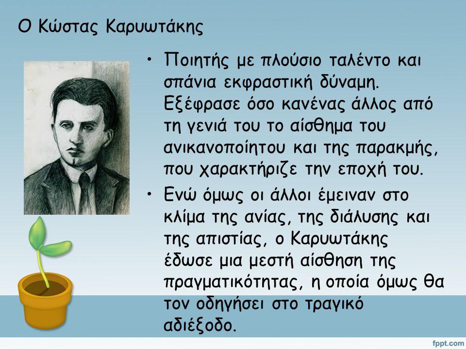 Ο Κώστας Καρυωτάκης Ποιητής με πλούσιο ταλέντο και σπάνια εκφραστική δύναμη. Εξέφρασε όσο κανένας άλλος από τη γενιά του το αίσθημα του ανικανοποίητου
