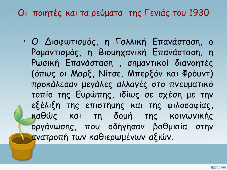 Οι ποιητές και τα ρεύματα της Γενιάς του 1930 Ο Διαφωτισμός, η Γαλλική Επανάσταση, ο Ρομαντισμός, η Βιομηχανική Επανάσταση, η Ρωσική Επανάσταση, σημαντικοί διανοητές (όπως οι Μαρξ, Νίτσε, Μπερξόν και Φρόυντ) προκάλεσαν μεγάλες αλλαγές στο πνευματικό τοπίο της Ευρώπης, ιδίως σε σχέση με την εξέλιξη της επιστήμης και της φιλοσοφίας, καθώς και τη δομή της κοινωνικής οργάνωσης, που οδήγησαν βαθμιαία στην ανατροπή των καθιερωμένων αξιών.