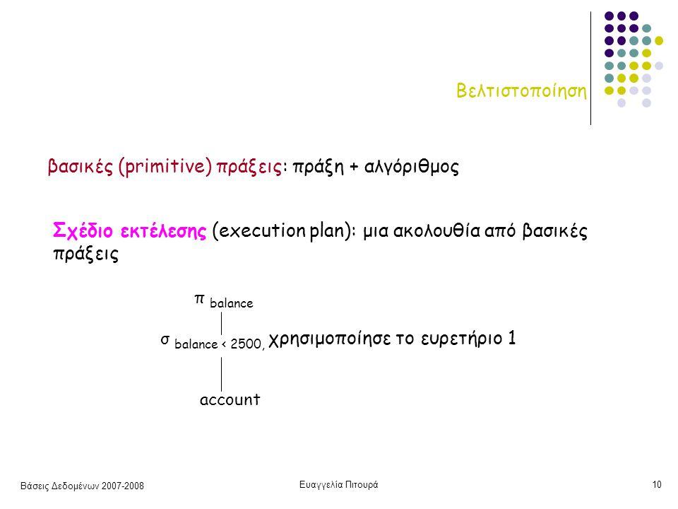 Βάσεις Δεδομένων 2007-2008 Ευαγγελία Πιτουρά10 Βελτιστοποίηση βασικές (primitive) πράξεις: πράξη + αλγόριθμος Σχέδιο εκτέλεσης (execution plan): μια ακολουθία από βασικές πράξεις π balance σ balance < 2500, χρησιμοποίησε το ευρετήριο 1 account