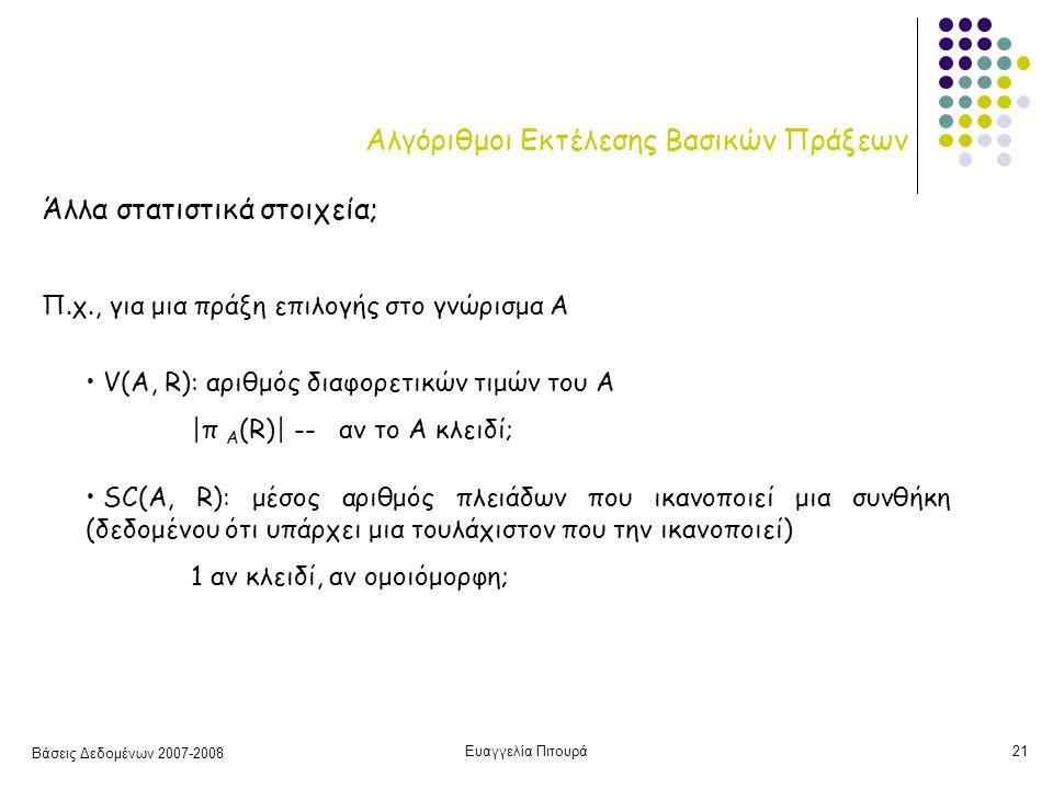 Βάσεις Δεδομένων 2007-2008 Ευαγγελία Πιτουρά21 Αλγόριθμοι Εκτέλεσης Βασικών Πράξεων Άλλα στατιστικά στοιχεία; Π.χ., για μια πράξη επιλογής στο γνώρισμα A V(A, R): αριθμός διαφορετικών τιμών του Α |π Α (R)| -- αν το Α κλειδί; SC(A, R): μέσος αριθμός πλειάδων που ικανοποιεί μια συνθήκη (δεδομένου ότι υπάρχει μια τουλάχιστον που την ικανοποιεί) 1 αν κλειδί, αν ομοιόμορφη;