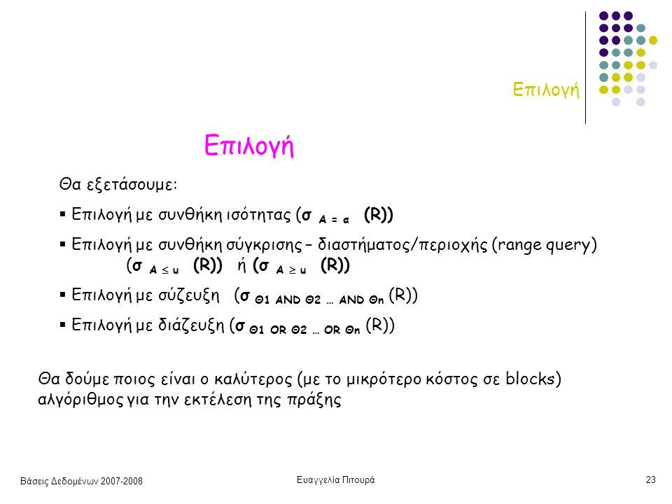 Βάσεις Δεδομένων 2007-2008 Ευαγγελία Πιτουρά23 Επιλογή Θα εξετάσουμε:  Επιλογή με συνθήκη ισότητας (σ Α = α (R))  Επιλογή με συνθήκη σύγκρισης – διαστήματος/περιοχής (range query) (σ Α  u (R)) ή (σ Α  u (R))  Επιλογή με σύζευξη (σ Θ1 AND Θ2 … AND Θn (R))  Επιλογή με διάζευξη (σ Θ1 OR Θ2 … OR Θn (R)) Θα δούμε ποιος είναι ο καλύτερος (με το μικρότερο κόστος σε blocks) αλγόριθμος για την εκτέλεση της πράξης