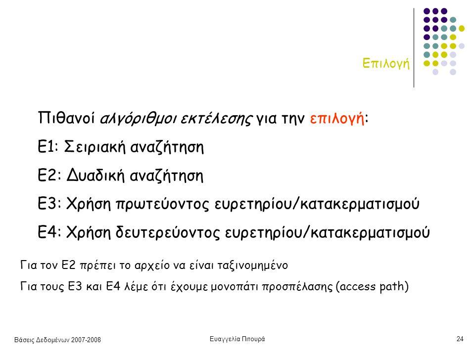 Βάσεις Δεδομένων 2007-2008 Ευαγγελία Πιτουρά24 Επιλογή Πιθανοί αλγόριθμοι εκτέλεσης για την επιλογή: Ε1: Σειριακή αναζήτηση Ε2: Δυαδική αναζήτηση Ε3: Χρήση πρωτεύοντος ευρετηρίου/κατακερματισμού Ε4: Χρήση δευτερεύοντος ευρετηρίου/κατακερματισμού Για τον Ε2 πρέπει το αρχείο να είναι ταξινομημένο Για τους Ε3 και Ε4 λέμε ότι έχουμε μονοπάτι προσπέλασης (access path)