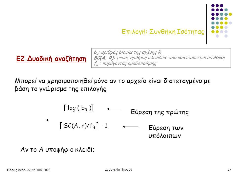 Βάσεις Δεδομένων 2007-2008 Ευαγγελία Πιτουρά27 Επιλογή: Συνθήκη Ισότητας Ε2 Δυαδική αναζήτηση Μπορεί να χρησιμοποιηθεί μόνο αν το αρχείο είναι διατεταγμένο με βάση το γνώρισμα της επιλογής  log ( b R )  Εύρεση της πρώτης  SC(A, r)/f R  - 1 Εύρεση των υπόλοιπων + Αν το Α υποψήφιο κλειδί; b R : αριθμός blocks της σχέσης R SC(A, R): μέσος αριθμός πλειάδων που ικανοποιεί μια συνθήκη f R : παράγοντας ομαδοποίησης
