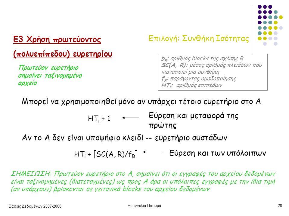 Βάσεις Δεδομένων 2007-2008 Ευαγγελία Πιτουρά28 Επιλογή: Συνθήκη Ισότητας Ε3 Χρήση πρωτεύοντος (πολυεπίπεδου) ευρετηρίου Μπορεί να χρησιμοποιηθεί μόνο αν υπάρχει τέτοιο ευρετήριο στο Α HT i + 1 Εύρεση και μεταφορά της πρώτης HT i +  SC(A, R)/f R  Αν το Α δεν είναι υποψήφιο κλειδί -- ευρετήριο συστάδων b R : αριθμός blocks της σχέσης R SC(A, R): μέσος αριθμός πλειάδων που ικανοποιεί μια συνθήκη f R : παράγοντας ομαδοποίησης HT i : αριθμός επιπέδων ΣΗΜΕΙΩΣΗ: Πρωτεύον ευρετήριο στο Α, σημαίνει ότι οι εγγραφές του αρχείου δεδομένων είναι ταξινομημένες (διατεταγμένες) ως προς Α άρα οι υπόλοιπες εγγραφές με την ίδια τιμή (αν υπάρχουν) βρίσκονται σε γειτονικά blocks του αρχείου δεδομένων Εύρεση και των υπόλοιπων Πρωτεύον ευρετήριο σημαίνει ταξινομημένο αρχείο