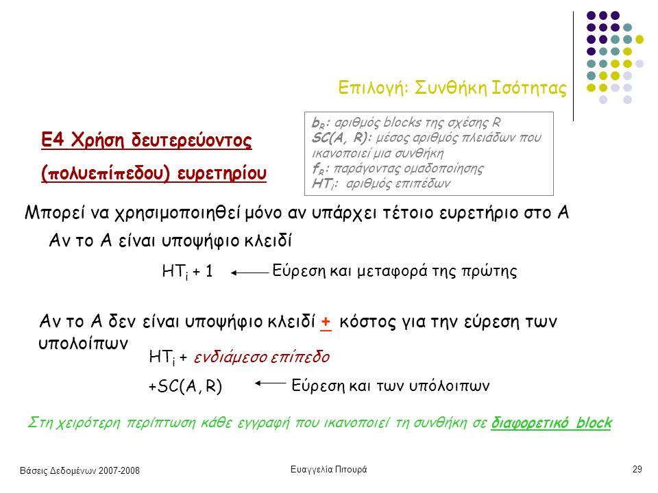 Βάσεις Δεδομένων 2007-2008 Ευαγγελία Πιτουρά29 Επιλογή: Συνθήκη Ισότητας Ε4 Χρήση δευτερεύοντος (πολυεπίπεδου) ευρετηρίου Μπορεί να χρησιμοποιηθεί μόνο αν υπάρχει τέτοιο ευρετήριο στο Α HT i + 1 HT i + ενδιάμεσο επίπεδο +SC(A, R) Αν το Α δεν είναι υποψήφιο κλειδί + κόστος για την εύρεση των υπολοίπων Αν το Α είναι υποψήφιο κλειδί Στη χειρότερη περίπτωση κάθε εγγραφή που ικανοπoιεί τη συνθήκη σε διαφορετικό block b R : αριθμός blocks της σχέσης R SC(A, R): μέσος αριθμός πλειάδων που ικανοποιεί μια συνθήκη f R : παράγοντας ομαδοποίησης HT i : αριθμός επιπέδων Εύρεση και μεταφορά της πρώτης Εύρεση και των υπόλοιπων