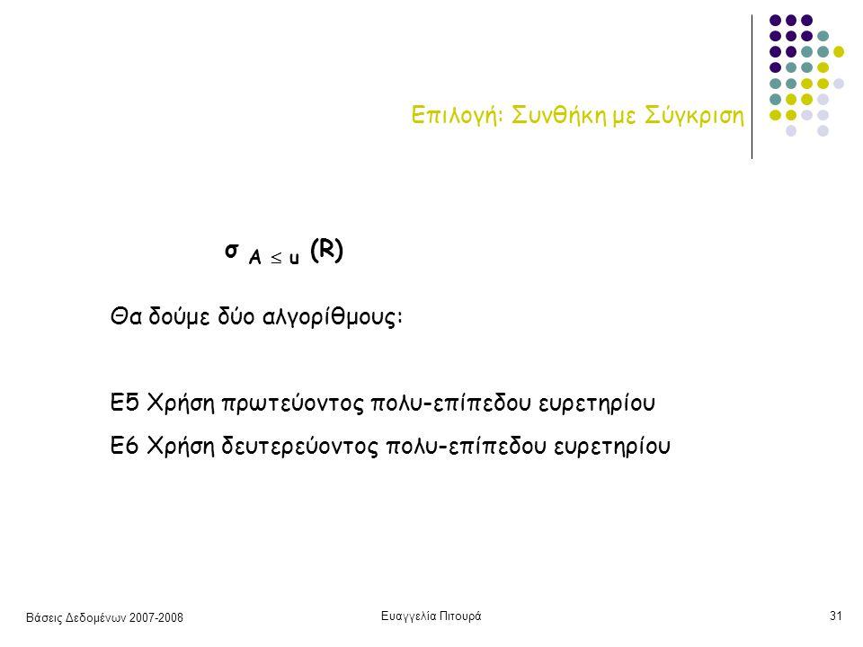 Βάσεις Δεδομένων 2007-2008 Ευαγγελία Πιτουρά31 Επιλογή: Συνθήκη με Σύγκριση Θα δούμε δύο αλγορίθμους: Ε5 Χρήση πρωτεύοντος πολυ-επίπεδου ευρετηρίου Ε6 Χρήση δευτερεύοντος πολυ-επίπεδου ευρετηρίου σ Α  u (R)