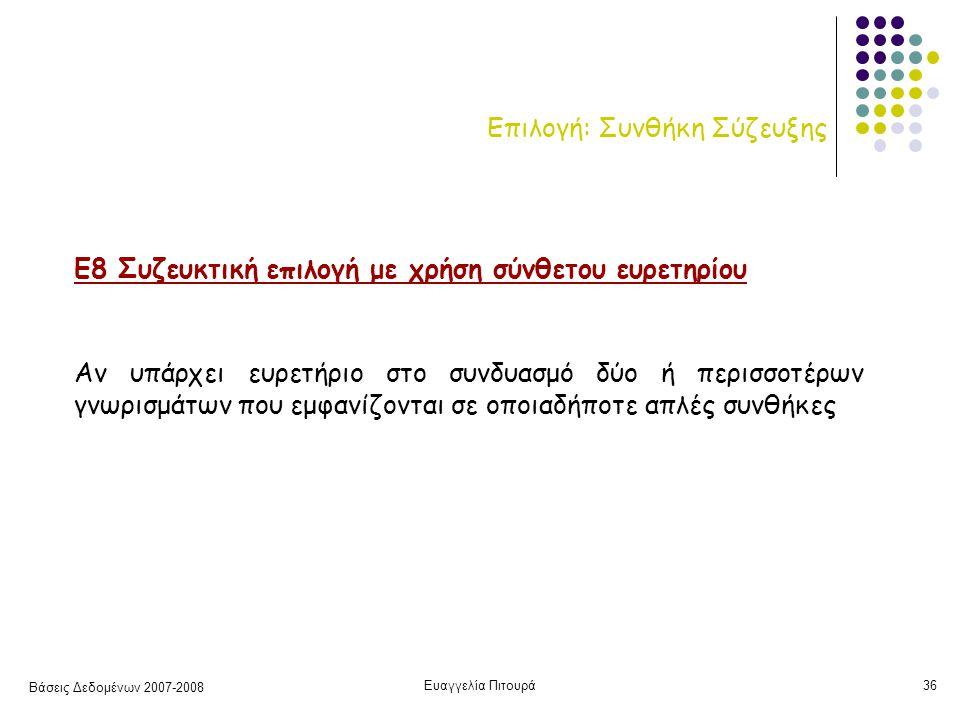 Βάσεις Δεδομένων 2007-2008 Ευαγγελία Πιτουρά36 Επιλογή: Συνθήκη Σύζευξης Ε8 Συζευκτική επιλογή με χρήση σύνθετου ευρετηρίου Αν υπάρχει ευρετήριο στο συνδυασμό δύο ή περισσοτέρων γνωρισμάτων που εμφανίζονται σε οποιαδήποτε απλές συνθήκες