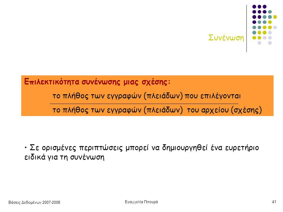 Βάσεις Δεδομένων 2007-2008 Ευαγγελία Πιτουρά41 Συνένωση Επιλεκτικότητα συνένωσης μιας σχέσης: το πλήθος των εγγραφών (πλειάδων) που επιλέγονται το πλήθος των εγγραφών (πλειάδων) του αρχείου (σχέσης) Σε ορισμένες περιπτώσεις μπορεί να δημιουργηθεί ένα ευρετήριο ειδικά για τη συνένωση