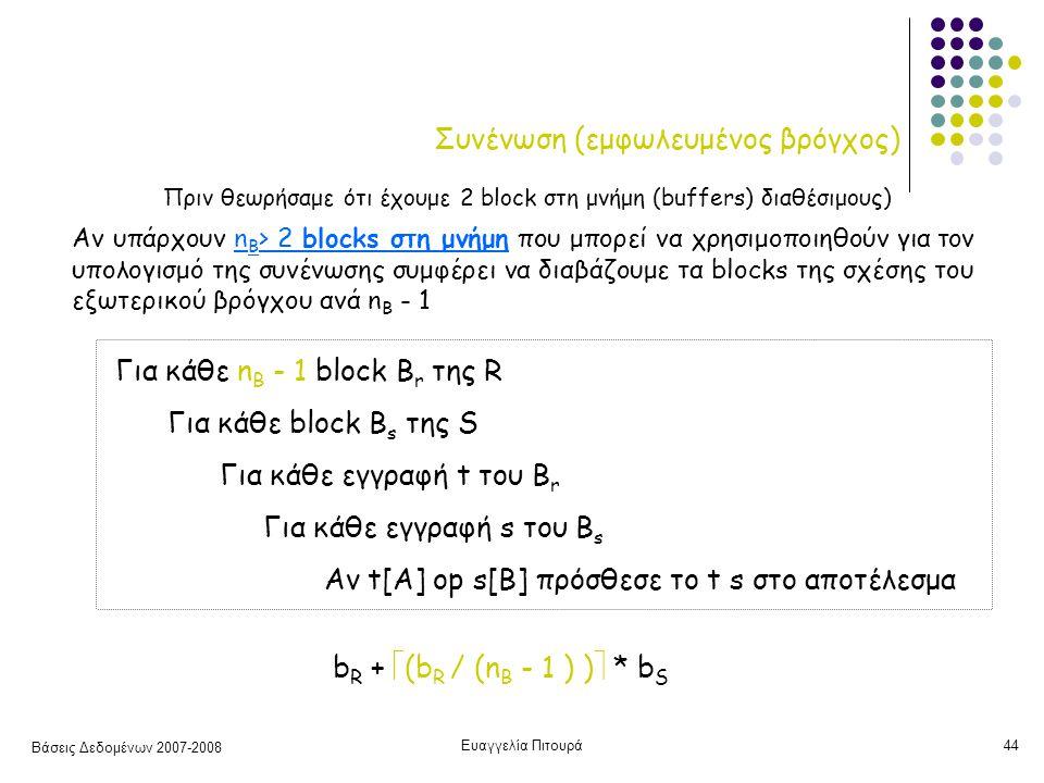 Βάσεις Δεδομένων 2007-2008 Ευαγγελία Πιτουρά44 Συνένωση (εμφωλευμένος βρόγχος) Για κάθε n B - 1 block B r της R Για κάθε block B s της S Για κάθε εγγραφή t του B r Για κάθε εγγραφή s του B s Αν t[A] op s[B] πρόσθεσε το t s στο αποτέλεσμα b R +  (b R / (n B - 1 ) )  * b S Αν υπάρχουν n B > 2 blocks στη μνήμη που μπορεί να χρησιμοποιηθούν για τον υπολογισμό της συνένωσης συμφέρει να διαβάζουμε τα blocks της σχέσης του εξωτερικού βρόγχου ανά n B - 1 Πριν θεωρήσαμε ότι έχουμε 2 block στη μνήμη (buffers) διαθέσιμους)