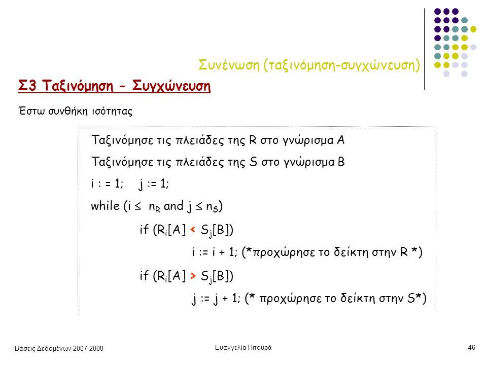 Βάσεις Δεδομένων 2007-2008 Ευαγγελία Πιτουρά46 Συνένωση (ταξινόμηση-συγχώνευση) Σ3 Ταξινόμηση - Συγχώνευση Ταξινόμησε τις πλειάδες της R στο γνώρισμα Α Ταξινόμησε τις πλειάδες της S στο γνώρισμα Β i : = 1; j := 1; while (i  n R and j  n S ) if (R i [A] < S j [B]) i := i + 1; (*προχώρησε το δείκτη στην R *) if (R i [A] > S j [B]) j := j + 1; (* προχώρησε το δείκτη στην S*) Έστω συνθήκη ισότητας