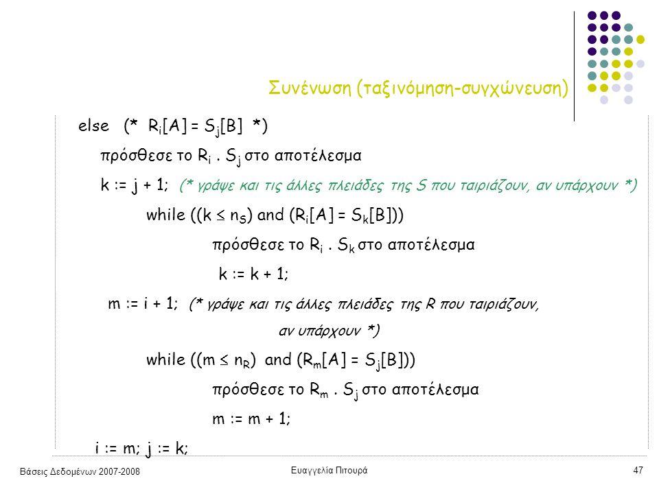 Βάσεις Δεδομένων 2007-2008 Ευαγγελία Πιτουρά47 Συνένωση (ταξινόμηση-συγχώνευση) else (* R i [A] = S j [B] *) πρόσθεσε το R i. S j στο αποτέλεσμα k :=