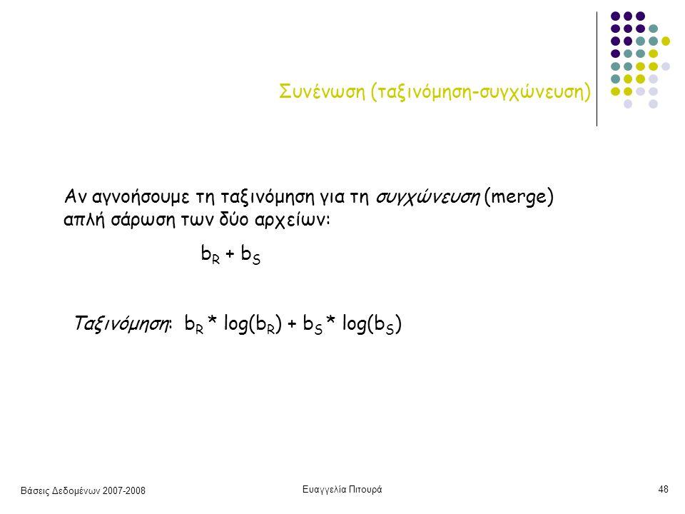 Βάσεις Δεδομένων 2007-2008 Ευαγγελία Πιτουρά48 Συνένωση (ταξινόμηση-συγχώνευση) Αν αγνοήσουμε τη ταξινόμηση για τη συγχώνευση (merge) απλή σάρωση των δύο αρχείων: b R + b S Ταξινόμηση: b R * log(b R ) + b S * log(b S )