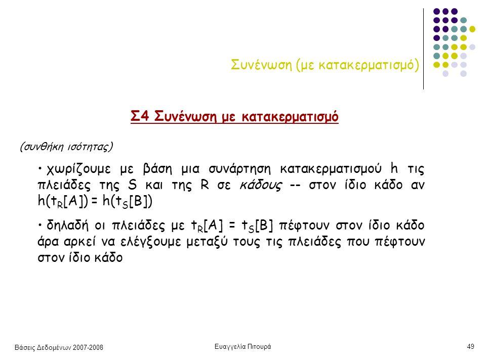 Βάσεις Δεδομένων 2007-2008 Ευαγγελία Πιτουρά49 Συνένωση (με κατακερματισμό) Σ4 Συνένωση με κατακερματισμό χωρίζουμε με βάση μια συνάρτηση κατακερματισμού h τις πλειάδες της S και της R σε κάδους -- στον ίδιο κάδο αν h(t R [A]) = h(t S [B]) δηλαδή οι πλειάδες με t R [A] = t S [B] πέφτουν στον ίδιο κάδο άρα αρκεί να ελέγξουμε μεταξύ τους τις πλειάδες που πέφτουν στον ίδιο κάδο (συνθήκη ισότητας)