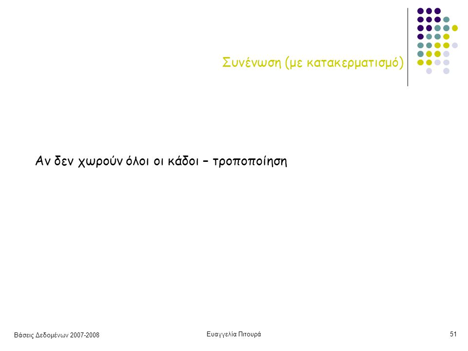 Βάσεις Δεδομένων 2007-2008 Ευαγγελία Πιτουρά51 Συνένωση (με κατακερματισμό) Αν δεν χωρούν όλοι οι κάδοι – τροποποίηση