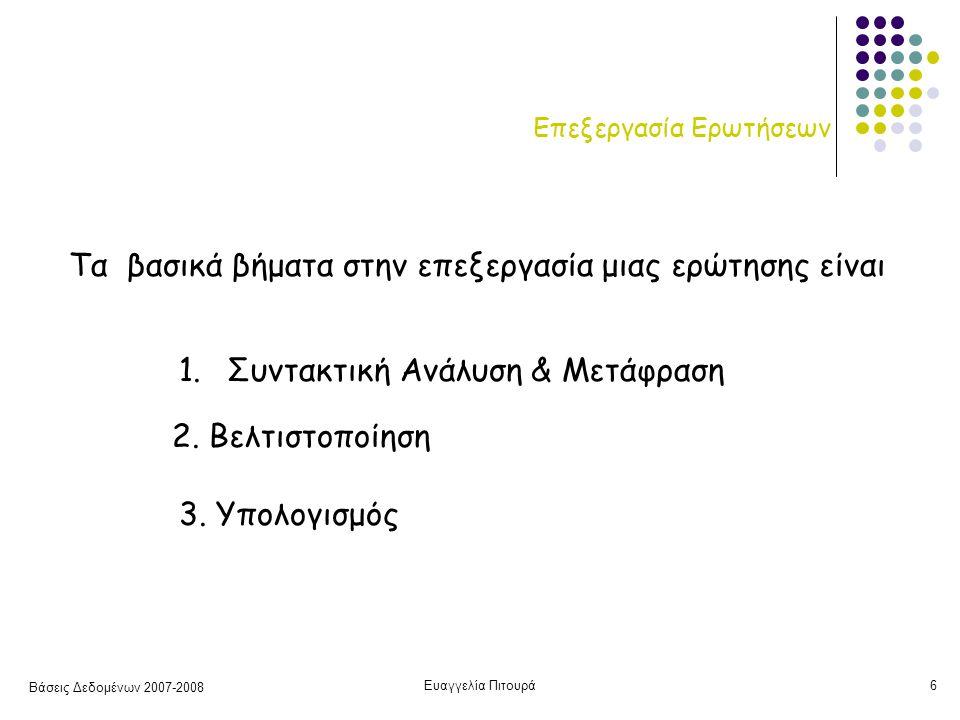 Βάσεις Δεδομένων 2007-2008 Ευαγγελία Πιτουρά6 Επεξεργασία Ερωτήσεων 1.Συντακτική Ανάλυση & Μετάφραση 2.