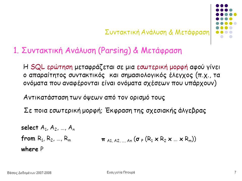 Βάσεις Δεδομένων 2007-2008 Ευαγγελία Πιτουρά7 Συντακτική Ανάλυση & Μετάφραση 1. Συντακτική Ανάλυση (Parsing) & Μετάφραση Η SQL ερώτηση μεταφράζεται σε