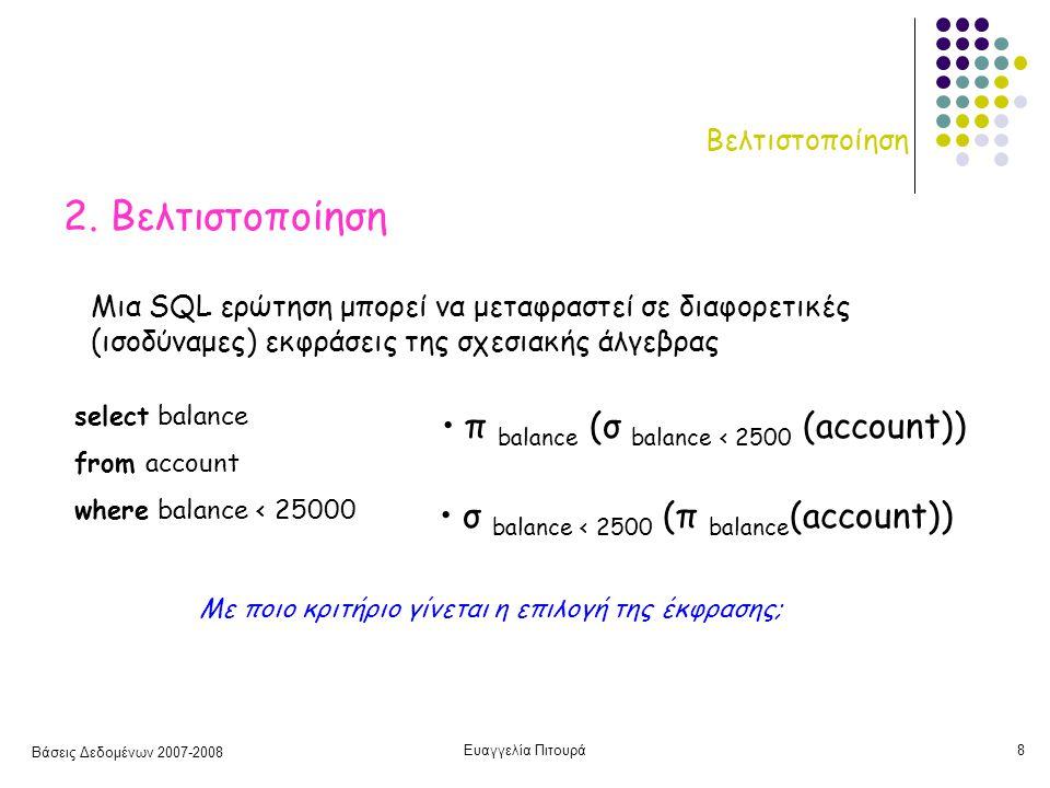Βάσεις Δεδομένων 2007-2008 Ευαγγελία Πιτουρά9 Βελτιστοποίηση Άρα δεν αρκεί ο προσδιορισμός της πράξης - πρέπει να προσδιορίζεται και ο αλγόριθμος που θα χρησιμοποιηθεί για την υλοποίησή της π.χ., για την υλοποίηση της επιλογής μπορεί είτε να σαρώσουμε (scan) όλο το αρχείο ελέγχοντας κάθε εγγραφή αν ικανοποιεί τη συνθήκη είτε αν υπάρχει π.χ., ένα Β + ευρετήριο στο γνώρισμα balance να χρησιμοποιήσουμε το ευρετήριο Κάθε πράξη της σχεσιακής άλγεβρας μπορεί να υλοποιηθεί με διαφορετικούς αλγορίθμους: