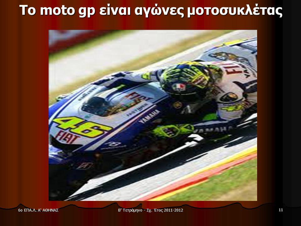 Β' Τετράμηνο - Σχ. Έτος 2011-2012 11 6ο ΕΠΑ.Λ. Α' ΑΘΗΝΑΣ Το moto gp είναι αγώνες μοτοσυκλέτας