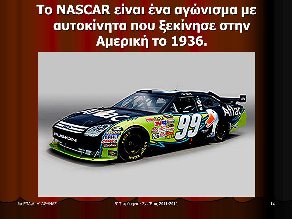 Β' Τετράμηνο - Σχ. Έτος 2011-2012 12 6ο ΕΠΑ.Λ. Α' ΑΘΗΝΑΣ Το ΝASCAR είναι ένα αγώνισμα με αυτοκίνητα που ξεκίνησε στην Αμερική το 1936.