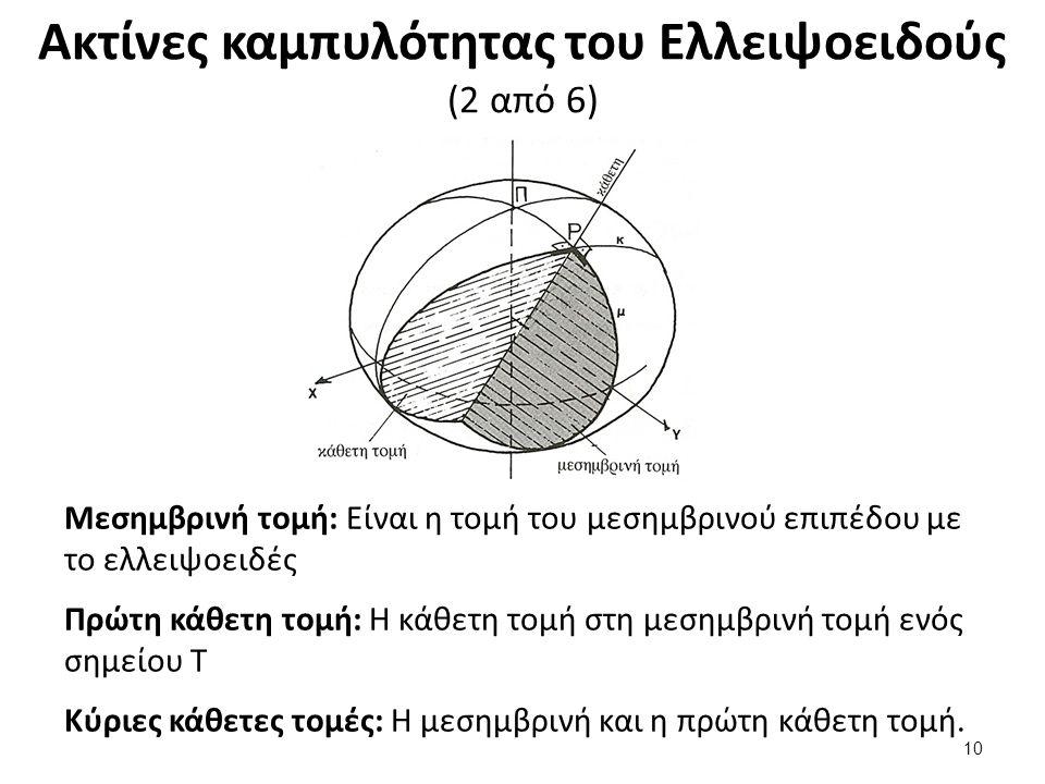Ακτίνες καμπυλότητας του Ελλειψοειδούς (2 από 6) 10 Μεσημβρινή τομή: Είναι η τομή του μεσημβρινού επιπέδου με το ελλειψοειδές Πρώτη κάθετη τομή: Η κάθετη τομή στη μεσημβρινή τομή ενός σημείου Τ Κύριες κάθετες τομές: Η μεσημβρινή και η πρώτη κάθετη τομή.