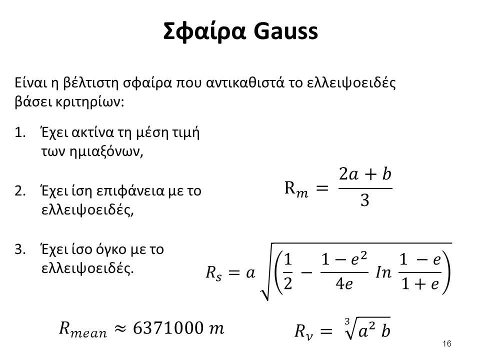 Σφαίρα Gauss Είναι η βέλτιστη σφαίρα που αντικαθιστά το ελλειψοειδές βάσει κριτηρίων: 1.Έχει ακτίνα τη μέση τιμή των ημιαξόνων, 2.Έχει ίση επιφάνεια με το ελλειψοειδές, 3.Έχει ίσο όγκο με το ελλειψοειδές.