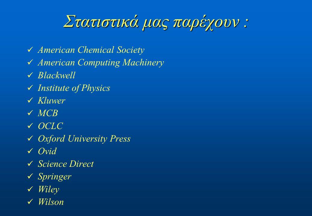 Στατιστικά μας παρέχουν : American Chemical Society American Computing Machinery Blackwell Institute of Physics Kluwer MCB OCLC Oxford University Press Ovid Science Direct Springer Wiley Wilson