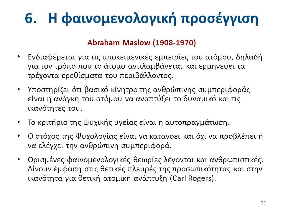 6.Η φαινομενολογική προσέγγιση Abraham Maslow (1908-1970) Ενδιαφέρεται για τις υποκειμενικές εμπειρίες του ατόμου, δηλαδή για τον τρόπο που το άτομο α