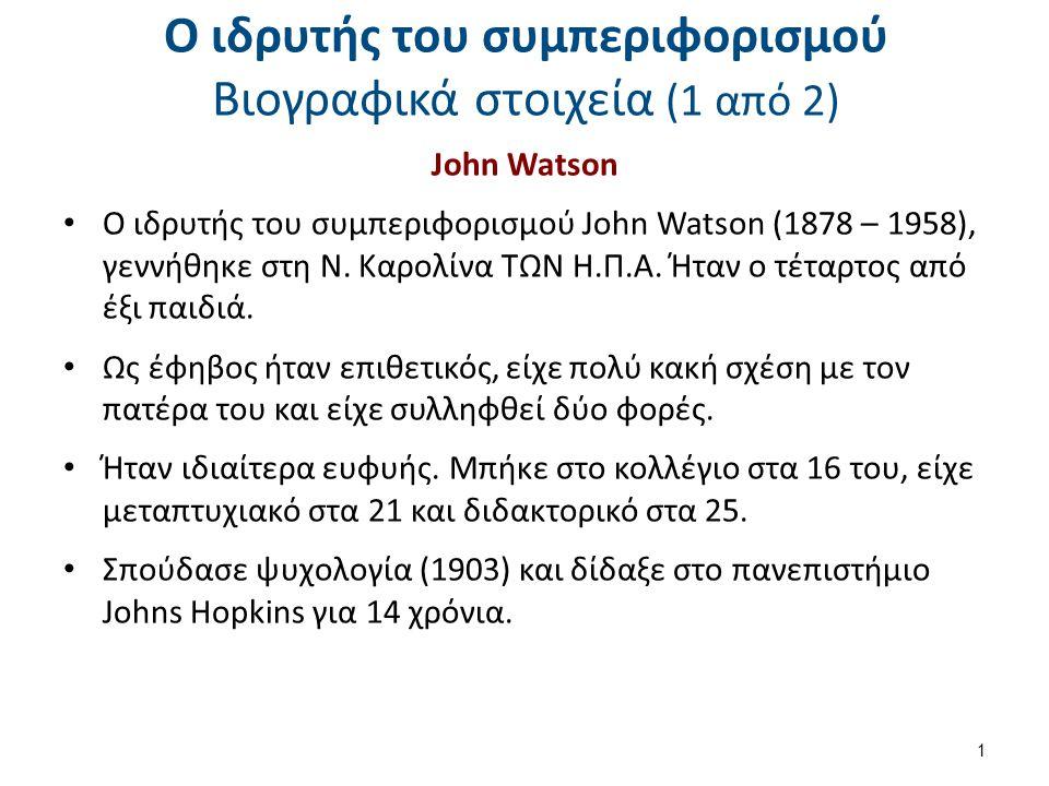 Ο ιδρυτής του συμπεριφορισμού Βιογραφικά στοιχεία (1 από 2) John Watson O ιδρυτής του συμπεριφορισμού John Watson (1878 – 1958), γεννήθηκε στη Ν. Καρο