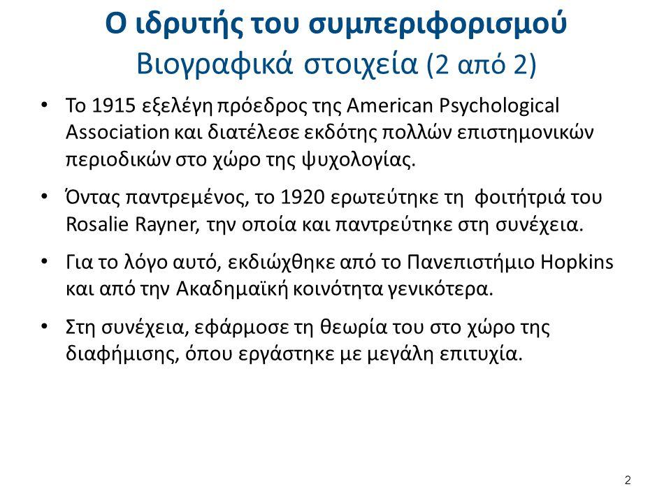 Ο ιδρυτής του συμπεριφορισμού Βιογραφικά στοιχεία (2 από 2) Το 1915 εξελέγη πρόεδρος της American Psychological Association και διατέλεσε εκδότης πολλών επιστημονικών περιοδικών στο χώρο της ψυχολογίας.